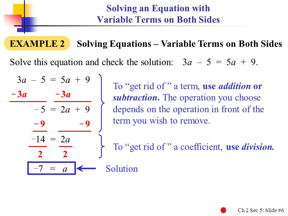 Ch 2 Sec 5: Slide #7 Solving an Equation with Variable Terms on Both Sides EXAMPLE 2 Solving Equations – Variable Terms on Both Sides 3a – 5 = 5a + 9 Solve this equation and check the solution:3a – 5 = 5a + 9.