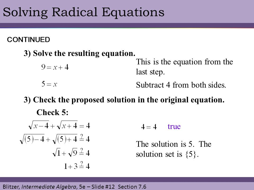 Blitzer, Intermediate Algebra, 5e – Slide #12 Section 7.6 Solving Radical EquationsCONTINUED 3) Solve the resulting equation. This is the equation fro