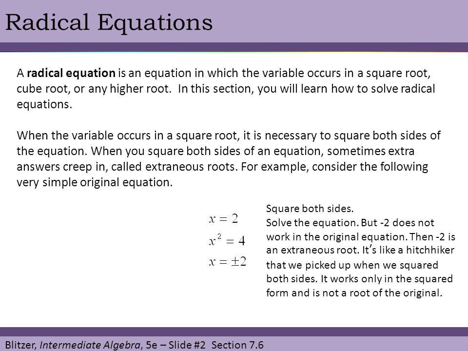 Blitzer, Intermediate Algebra, 5e – Slide #2 Section 7.6 Radical Equations A radical equation is an equation in which the variable occurs in a square