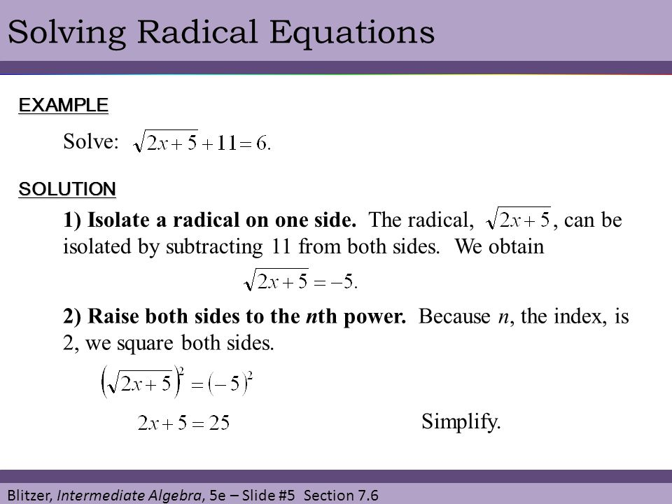 Blitzer, Intermediate Algebra, 5e – Slide #5 Section 7.6 Solving Radical EquationsEXAMPLE Solve: SOLUTION 1) Isolate a radical on one side. The radica