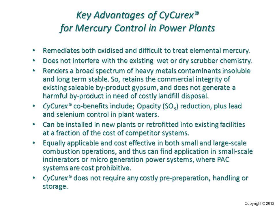 Key Advantages of CyCurex® for Mercury Control in Power Plants Remediates both oxidised and difficult to treat elemental mercury. Remediates both oxid