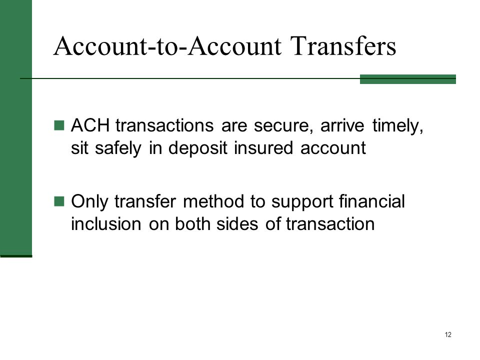 12 Account-to-Account Transfers ACH transactions are secure, arrive timely, sit safely in deposit insured account Only transfer method to support financial inclusion on both sides of transaction