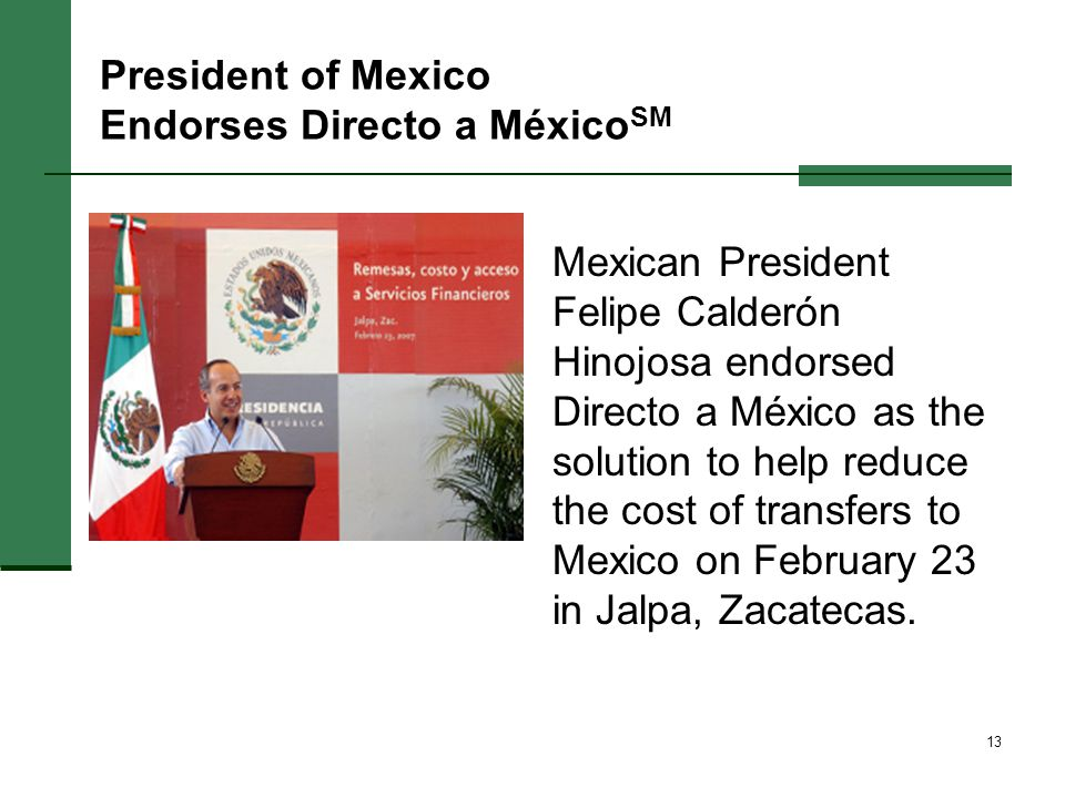 13 President of Mexico Endorses Directo a México SM Mexican President Felipe Calderón Hinojosa endorsed Directo a México as the solution to help reduce the cost of transfers to Mexico on February 23 in Jalpa, Zacatecas.