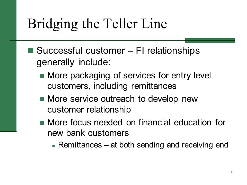 7 Bridging the Teller Line Successful customer – FI relationships generally include: More packaging of services for entry level customers, including remittances More service outreach to develop new customer relationship More focus needed on financial education for new bank customers Remittances – at both sending and receiving end