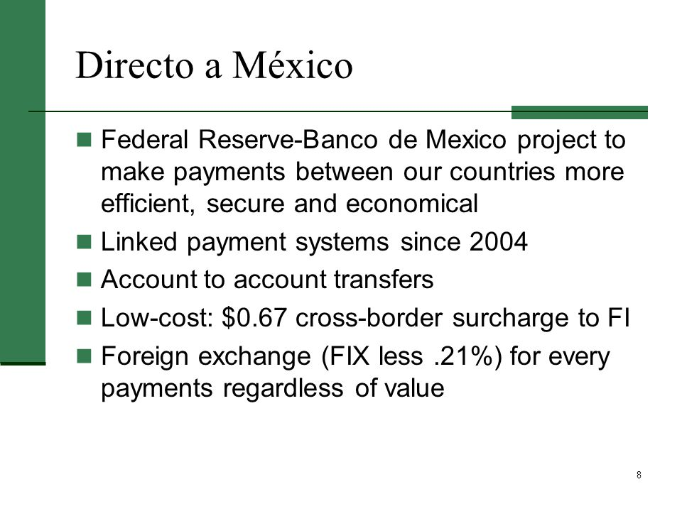 8 Directo a México Federal Reserve-Banco de Mexico project to make payments between our countries more efficient, secure and economical Linked payment systems since 2004 Account to account transfers Low-cost: $0.67 cross-border surcharge to FI Foreign exchange (FIX less.21%) for every payments regardless of value