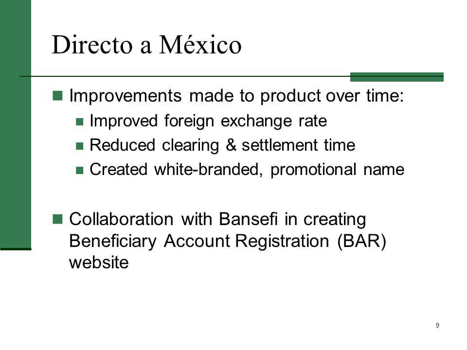 9 Directo a México Improvements made to product over time: Improved foreign exchange rate Reduced clearing & settlement time Created white-branded, promotional name Collaboration with Bansefi in creating Beneficiary Account Registration (BAR) website