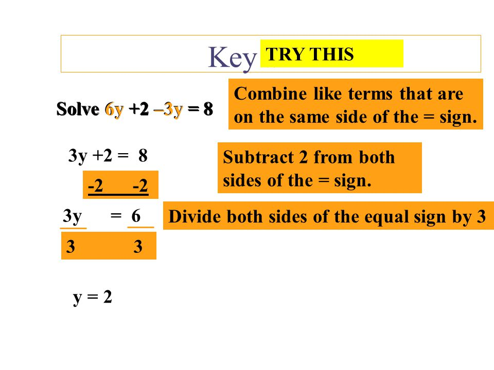 Key Skills Solve 3y – 8 –y = 6 Combine like terms that are on the same side of the = sign. Solve 3y – 8 –y = 6 2y – 8 = 6 Add 8 to both sides of the =
