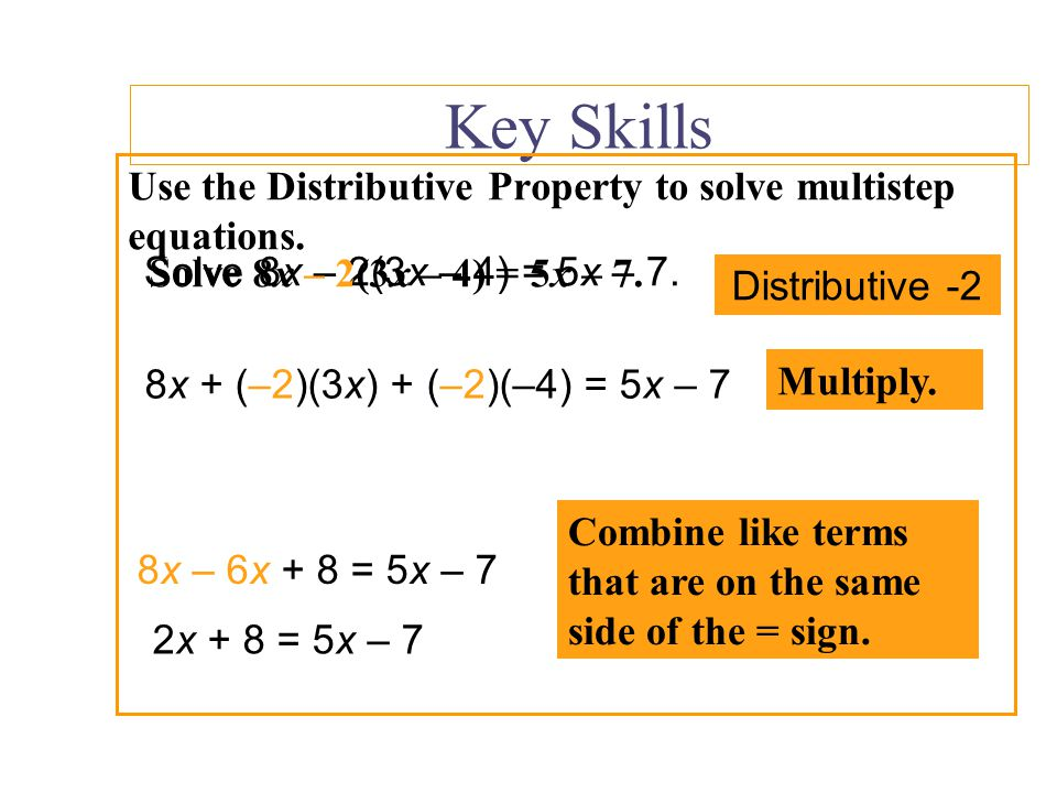 Key Skills Solve 4x -8(x + 1) = 8 Distribute -8 4x -8 * x + -8 * 1 = 8 Multiply 4x -8x -8 = 8 Combine like terms. 4x -8x -8 = 8 -4x -8 = 8 Add 8 to bo