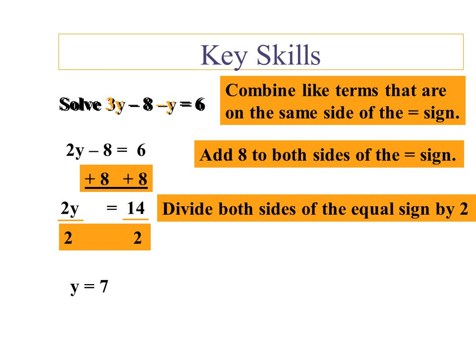 Key Skills Solve 3y – 8 –y = 6 Combine like terms that are on the same side of the = sign.