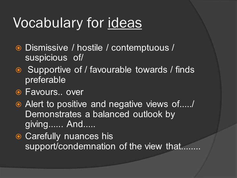 Vocabulary for ideas  Dismissive / hostile / contemptuous / suspicious of/  Supportive of / favourable towards / finds preferable  Favours..