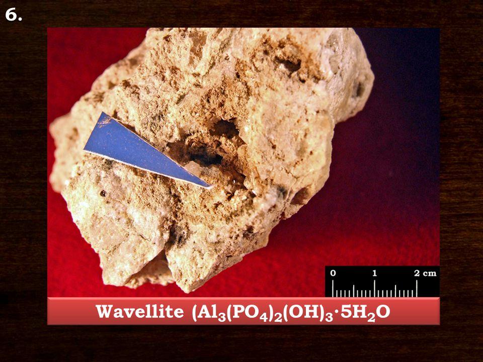 6. Wavellite (Al 3 (PO 4 ) 2 (OH) 3 ∙5H 2 O