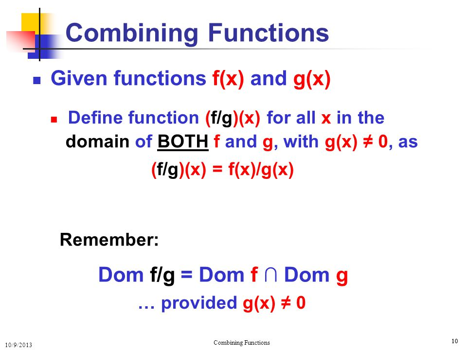 10/9/2013 Combining Functions 10 Combining Functions Given functions f(x) and g(x) Define function (f/g)(x) for all x in the domain of BOTH f and g, w