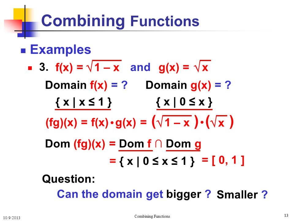 10/9/2013 Combining Functions 13 Examples 3. Combining Functions and Smaller ? Can the domain get bigger ? = Dom f ∩ Dom g = { x   0 ≤ x ≤ 1 } Questio