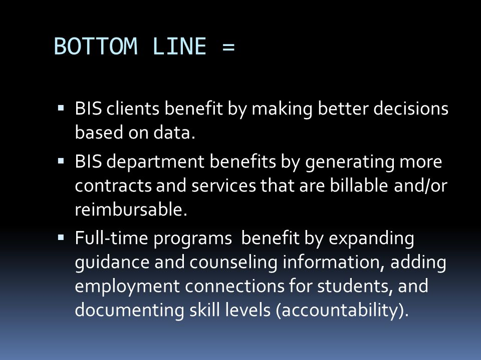 BOTTOM LINE =  BIS clients benefit by making better decisions based on data.