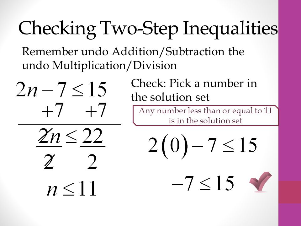 Checking Two-Step Inequalities Remember undo Addition/Subtraction the undo Multiplication/Division Check: Pick a number in the solution set Any number less than or equal to 11 is in the solution set