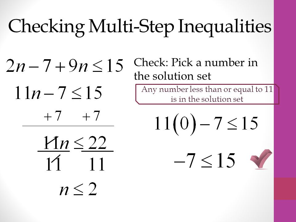 Checking Multi-Step Inequalities Check: Pick a number in the solution set Any number less than or equal to 11 is in the solution set
