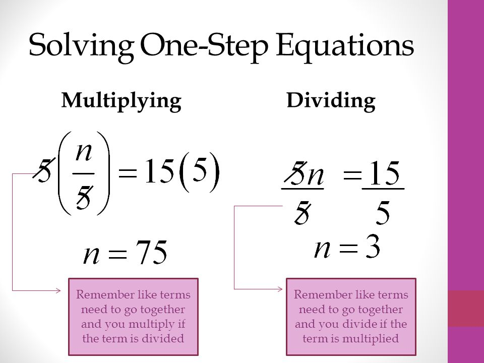 Solving One-Step Equations MultiplyingDividing Remember like terms need to go together and you multiply if the term is divided Remember like terms need to go together and you divide if the term is multiplied
