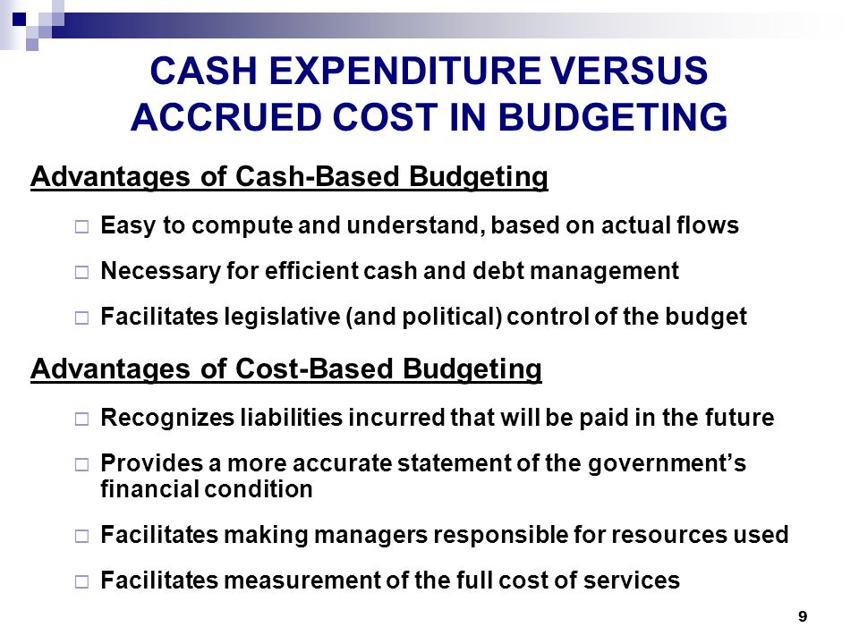 9 CASH EXPENDITURE VERSUS ACCRUED COST IN BUDGETING Advantages of Cash-Based Budgeting  Easy to compute and understand, based on actual flows  Necessary for efficient cash and debt management  Facilitates legislative (and political) control of the budget Advantages of Cost-Based Budgeting  Recognizes liabilities incurred that will be paid in the future  Provides a more accurate statement of the government's financial condition  Facilitates making managers responsible for resources used  Facilitates measurement of the full cost of services
