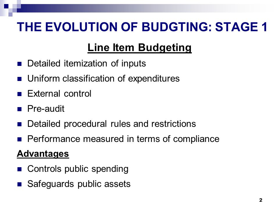 2 THE EVOLUTION OF BUDGTING: STAGE 1 Line Item Budgeting Detailed itemization of inputs Uniform classification of expenditures External control Pre-audit Detailed procedural rules and restrictions Performance measured in terms of compliance Advantages Controls public spending Safeguards public assets