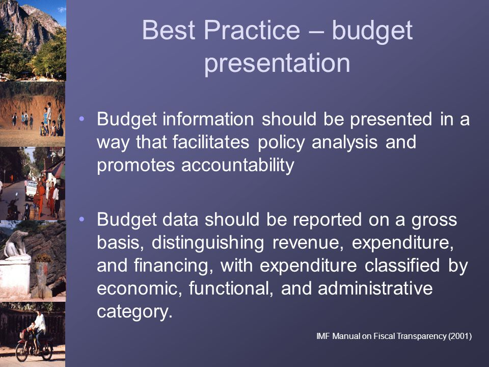 Best Practice – budget presentation Budget information should be presented in a way that facilitates policy analysis and promotes accountability Budge