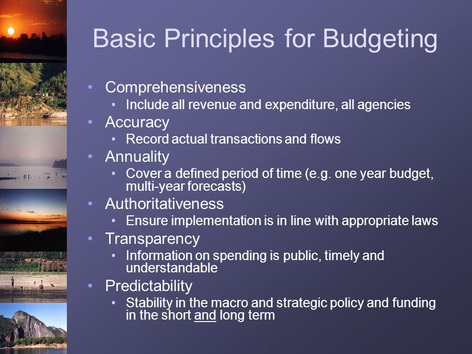 Basic Principles for Budgeting Comprehensiveness Include all revenue and expenditure, all agencies Accuracy Record actual transactions and flows Annua