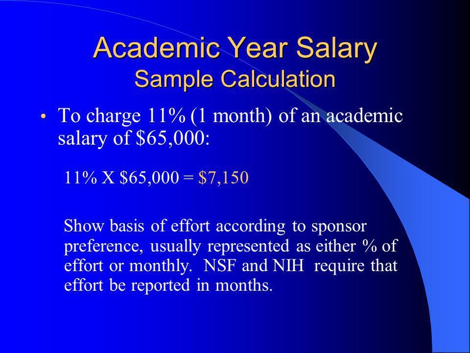 Academic Year Salary Sample Calculation To charge 11% (1 month) of an academic salary of $65,000: 11% X $65,000 = $7,150 Show basis of effort according to sponsor preference, usually represented as either % of effort or monthly.