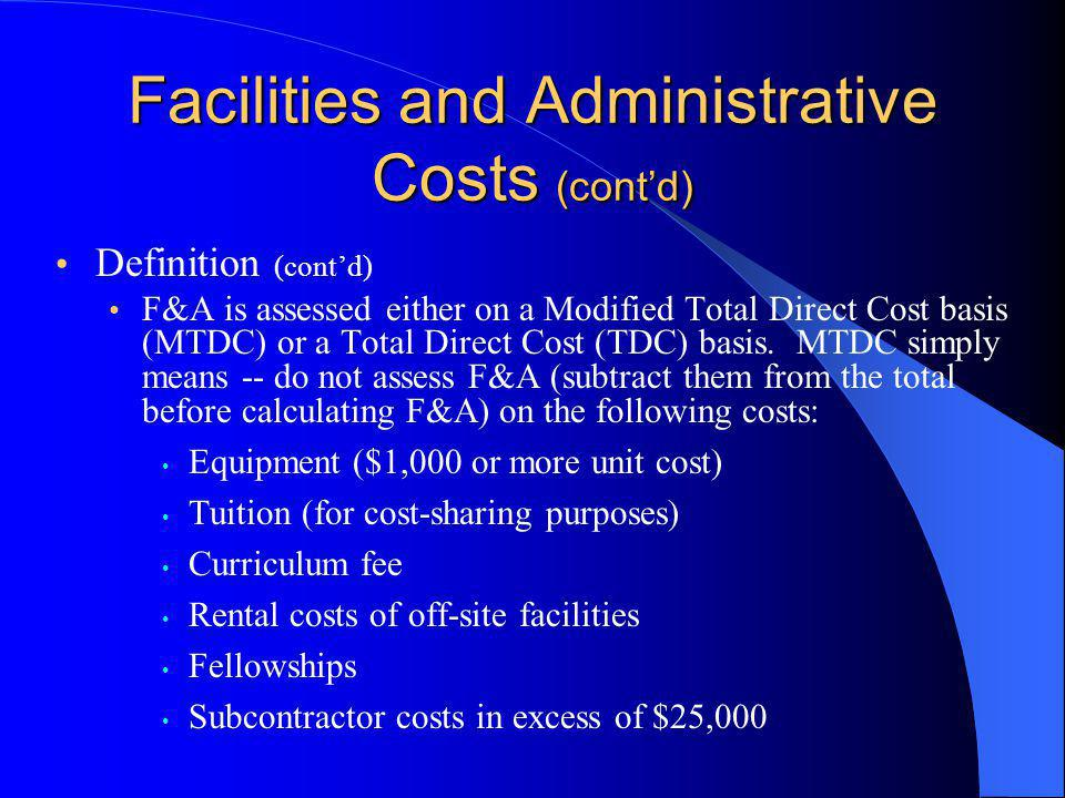 Facilities and Administrative Costs (cont'd) Definition (cont'd) F&A is assessed either on a Modified Total Direct Cost basis (MTDC) or a Total Direct Cost (TDC) basis.