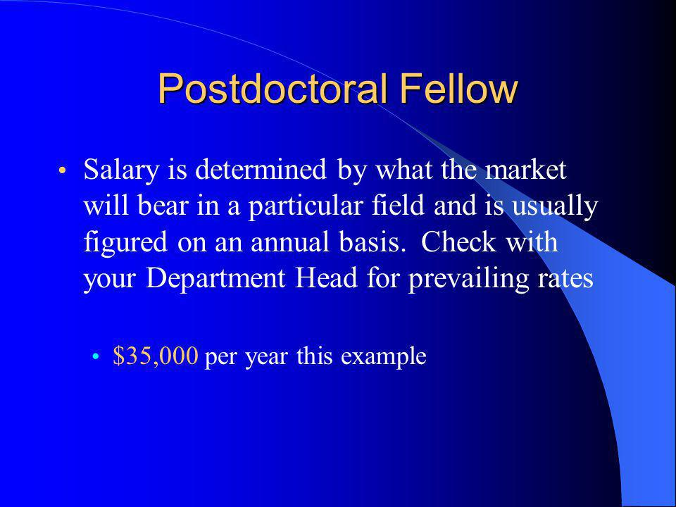 Postdoctoral Fellow Salary is determined by what the market will bear in a particular field and is usually figured on an annual basis.