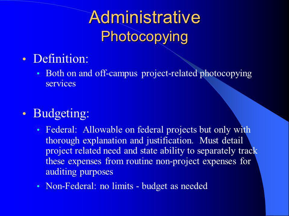 Administrative Photocopying Definition: Both on and off-campus project-related photocopying services Budgeting: Federal: Allowable on federal projects but only with thorough explanation and justification.