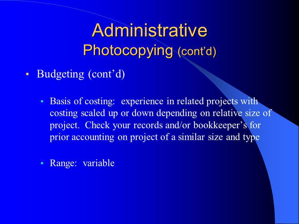 Administrative Photocopying (cont'd) Budgeting (cont'd) Basis of costing: experience in related projects with costing scaled up or down depending on relative size of project.