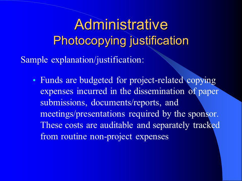 Administrative Photocopying justification Sample explanation/justification: Funds are budgeted for project-related copying expenses incurred in the dissemination of paper submissions, documents/reports, and meetings/presentations required by the sponsor.
