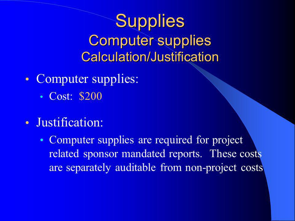 Supplies Computer supplies Calculation/Justification Computer supplies: Cost: $200 Justification: Computer supplies are required for project related sponsor mandated reports.
