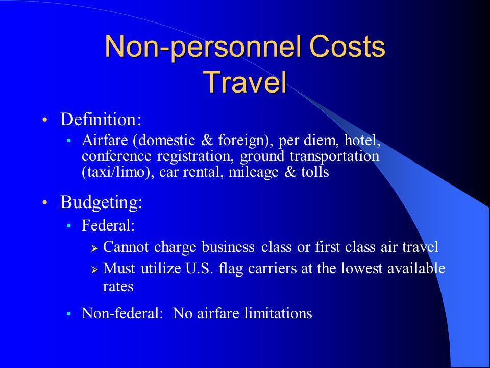 Non-personnel Costs Travel Definition: Airfare (domestic & foreign), per diem, hotel, conference registration, ground transportation (taxi/limo), car rental, mileage & tolls Budgeting: Federal:  Cannot charge business class or first class air travel  Must utilize U.S.