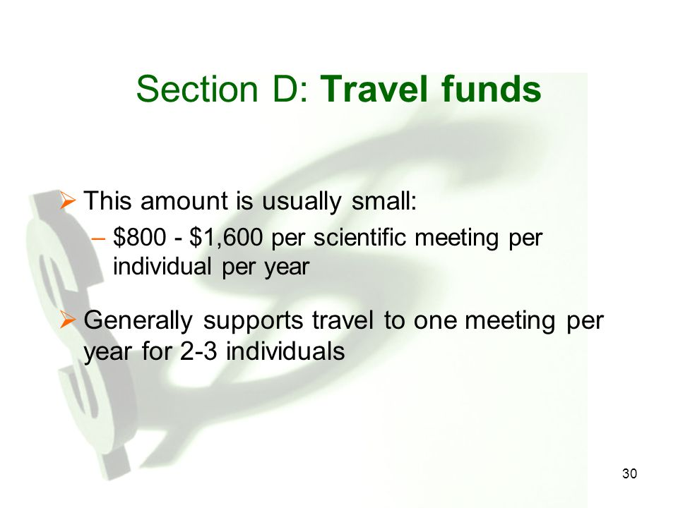 30 Section D: Travel funds  This amount is usually small: –$800 - $1,600 per scientific meeting per individual per year  Generally supports travel t