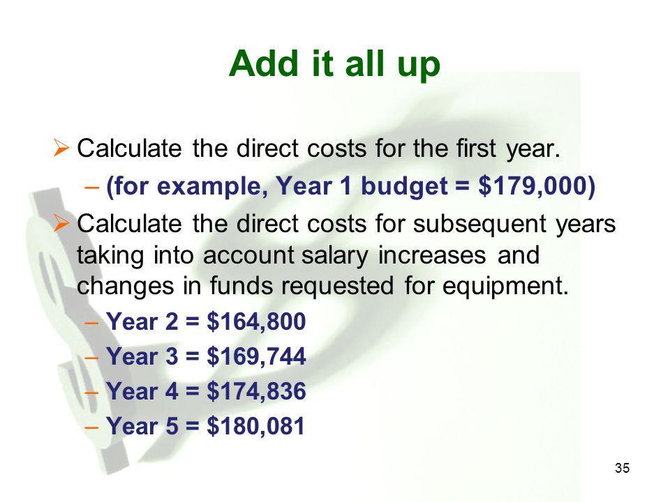 35 Add it all up  Calculate the direct costs for the first year. –(for example, Year 1 budget = $179,000)  Calculate the direct costs for subsequent