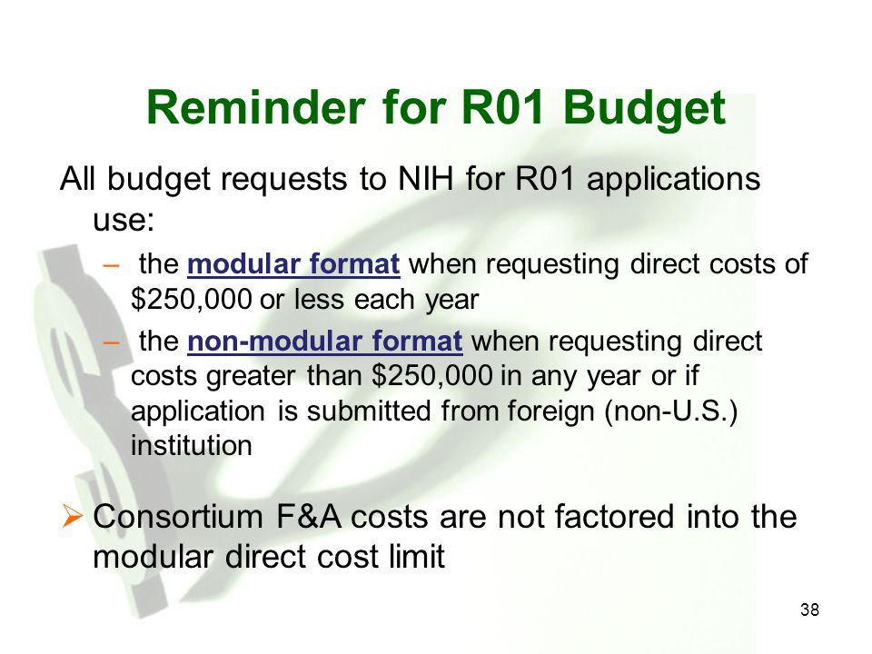 38 Reminder for R01 Budget All budget requests to NIH for R01 applications use: – the modular format when requesting direct costs of $250,000 or less