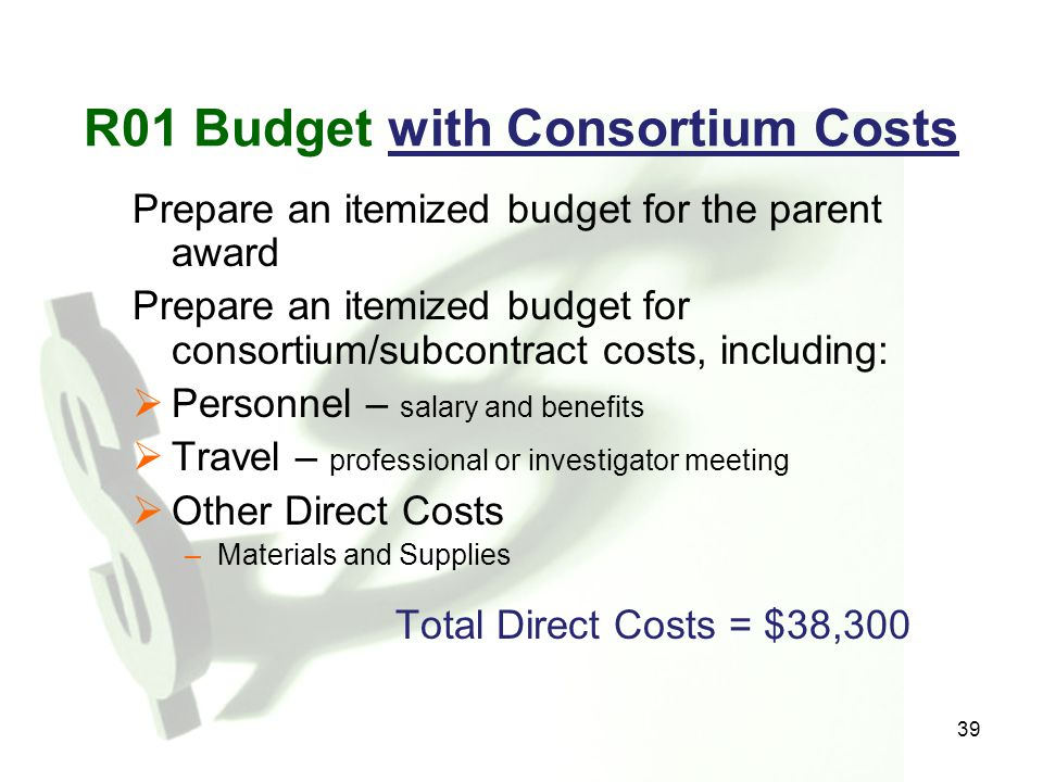 39 R01 Budget with Consortium Costs Prepare an itemized budget for the parent award Prepare an itemized budget for consortium/subcontract costs, inclu