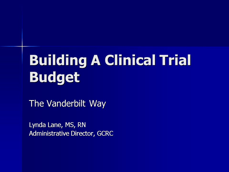 Building A Clinical Trial Budget The Vanderbilt Way Lynda Lane, MS, RN Administrative Director, GCRC