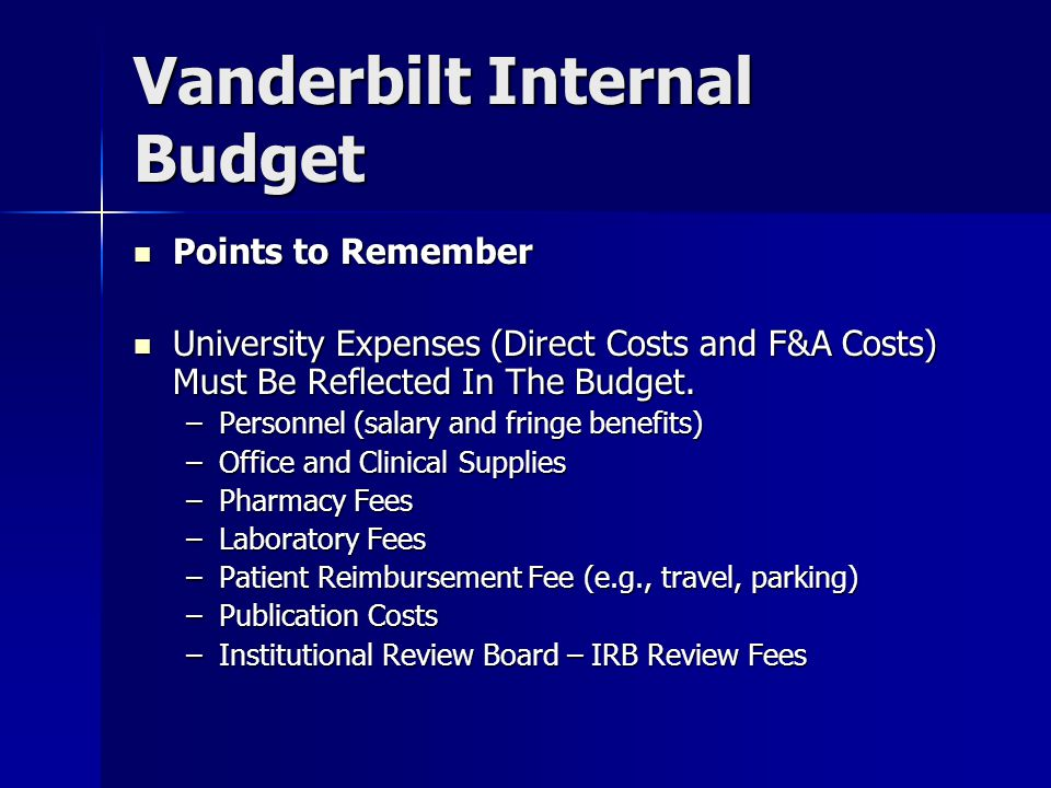 Vanderbilt Internal Budget Points to Remember Points to Remember University Expenses (Direct Costs and F&A Costs) Must Be Reflected In The Budget.