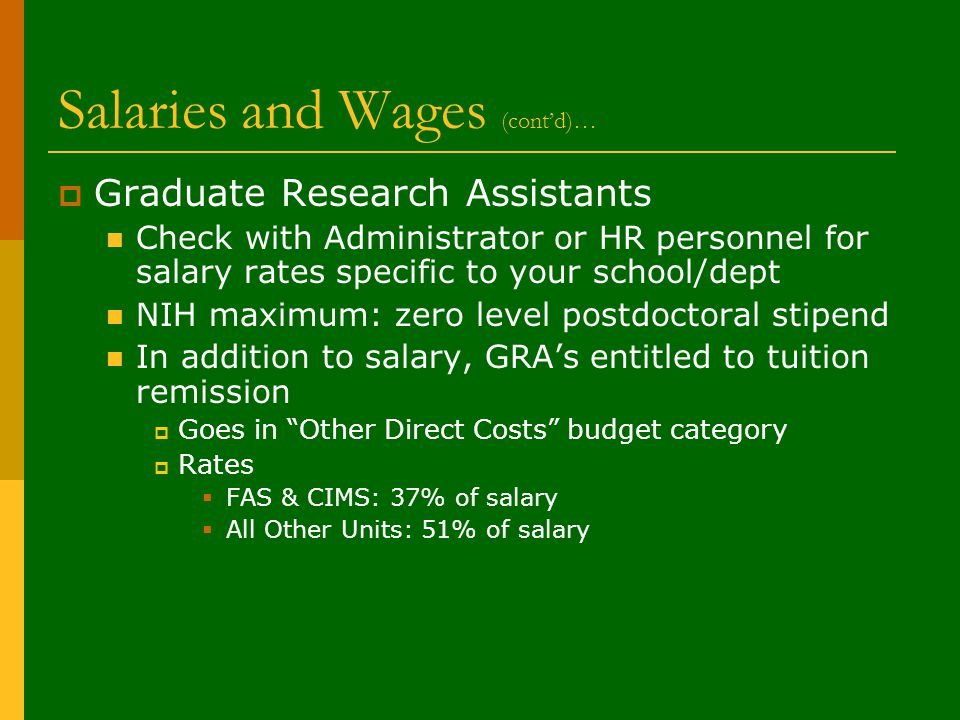 Salaries and Wages (cont'd)…  Graduate Research Assistants Check with Administrator or HR personnel for salary rates specific to your school/dept NIH maximum: zero level postdoctoral stipend In addition to salary, GRA's entitled to tuition remission  Goes in Other Direct Costs budget category  Rates  FAS & CIMS: 37% of salary  All Other Units: 51% of salary