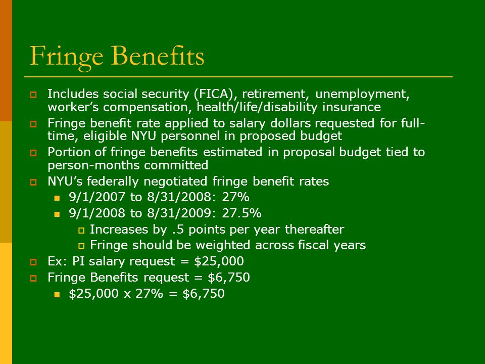 Fringe Benefits  Includes social security (FICA), retirement, unemployment, worker's compensation, health/life/disability insurance  Fringe benefit rate applied to salary dollars requested for full- time, eligible NYU personnel in proposed budget  Portion of fringe benefits estimated in proposal budget tied to person-months committed  NYU's federally negotiated fringe benefit rates 9/1/2007 to 8/31/2008: 27% 9/1/2008 to 8/31/2009: 27.5%  Increases by.5 points per year thereafter  Fringe should be weighted across fiscal years  Ex: PI salary request = $25,000  Fringe Benefits request = $6,750 $25,000 x 27% = $6,750