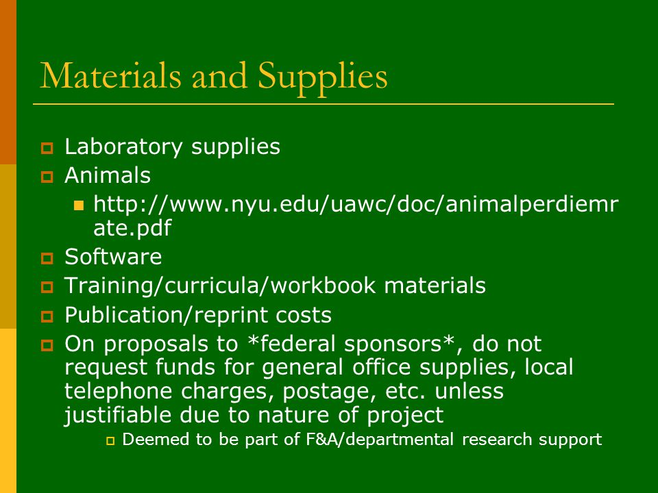 Materials and Supplies  Laboratory supplies  Animals http://www.nyu.edu/uawc/doc/animalperdiemr ate.pdf  Software  Training/curricula/workbook materials  Publication/reprint costs  On proposals to *federal sponsors*, do not request funds for general office supplies, local telephone charges, postage, etc.