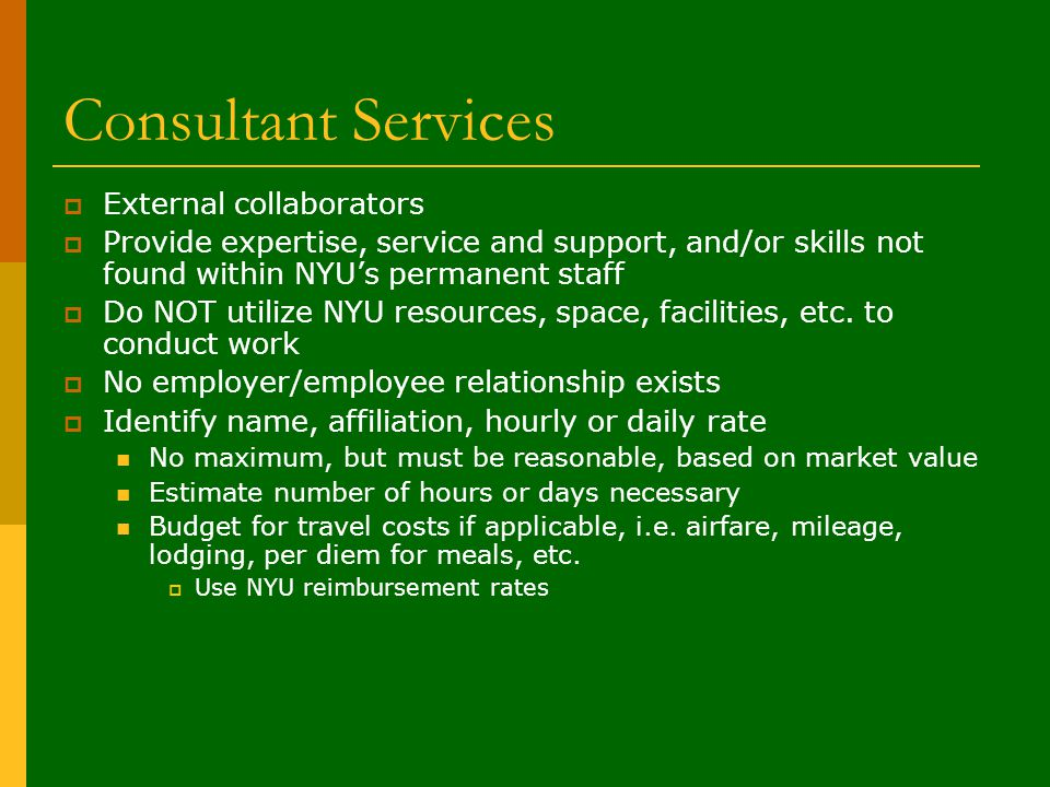Consultant Services  External collaborators  Provide expertise, service and support, and/or skills not found within NYU's permanent staff  Do NOT utilize NYU resources, space, facilities, etc.