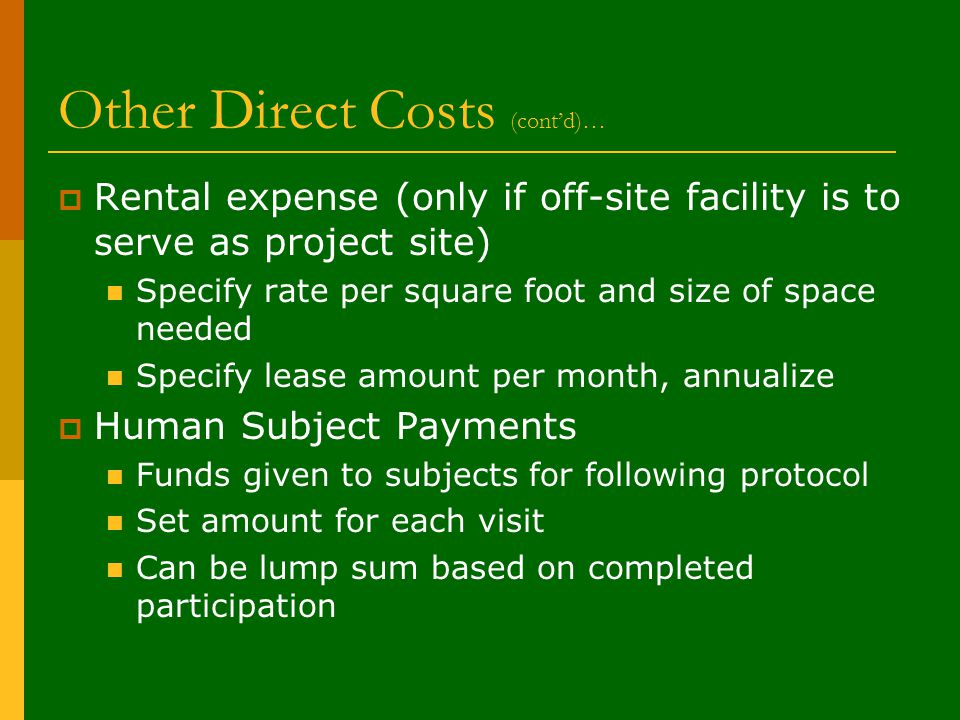 Other Direct Costs (cont'd)…  Rental expense (only if off-site facility is to serve as project site) Specify rate per square foot and size of space needed Specify lease amount per month, annualize  Human Subject Payments Funds given to subjects for following protocol Set amount for each visit Can be lump sum based on completed participation