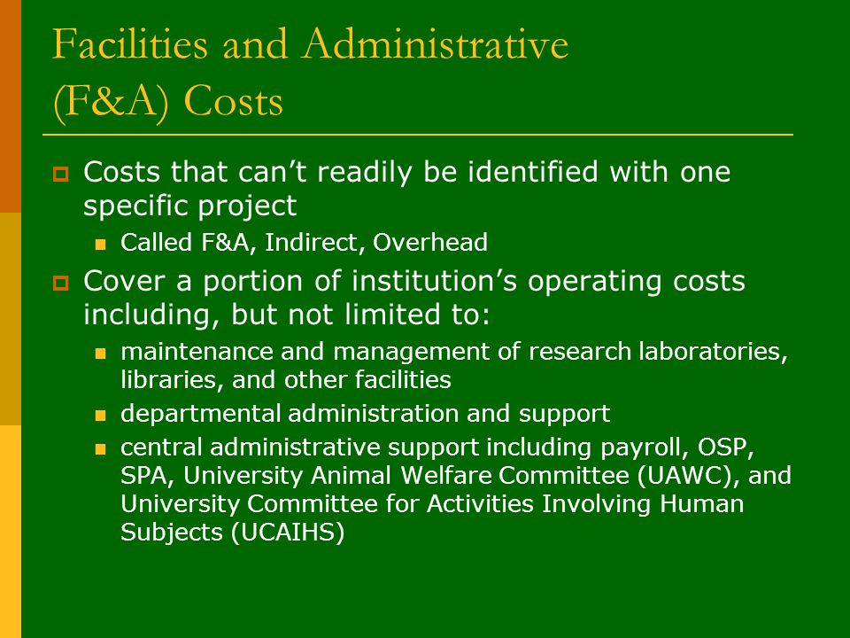 Facilities and Administrative (F&A) Costs  Costs that can't readily be identified with one specific project Called F&A, Indirect, Overhead  Cover a portion of institution's operating costs including, but not limited to: maintenance and management of research laboratories, libraries, and other facilities departmental administration and support central administrative support including payroll, OSP, SPA, University Animal Welfare Committee (UAWC), and University Committee for Activities Involving Human Subjects (UCAIHS)
