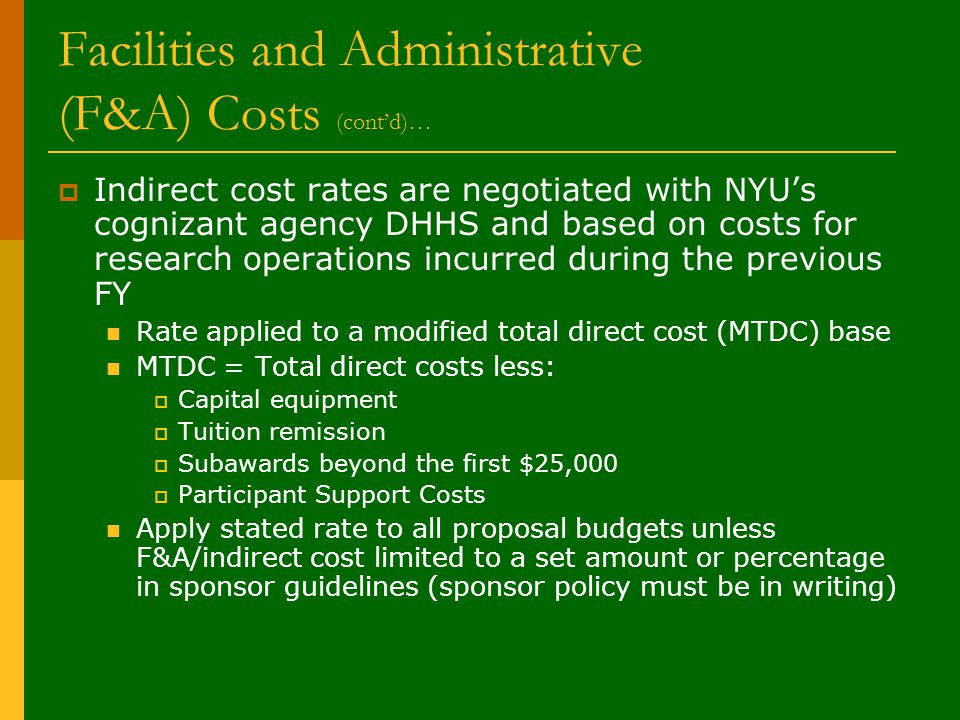 Facilities and Administrative (F&A) Costs (cont'd)…  Indirect cost rates are negotiated with NYU's cognizant agency DHHS and based on costs for research operations incurred during the previous FY Rate applied to a modified total direct cost (MTDC) base MTDC = Total direct costs less:  Capital equipment  Tuition remission  Subawards beyond the first $25,000  Participant Support Costs Apply stated rate to all proposal budgets unless F&A/indirect cost limited to a set amount or percentage in sponsor guidelines (sponsor policy must be in writing)