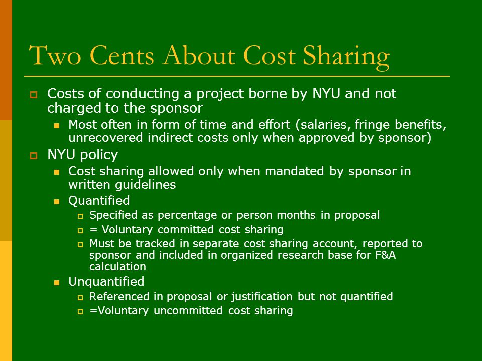 Two Cents About Cost Sharing  Costs of conducting a project borne by NYU and not charged to the sponsor Most often in form of time and effort (salaries, fringe benefits, unrecovered indirect costs only when approved by sponsor)  NYU policy Cost sharing allowed only when mandated by sponsor in written guidelines Quantified  Specified as percentage or person months in proposal  = Voluntary committed cost sharing  Must be tracked in separate cost sharing account, reported to sponsor and included in organized research base for F&A calculation Unquantified  Referenced in proposal or justification but not quantified  =Voluntary uncommitted cost sharing