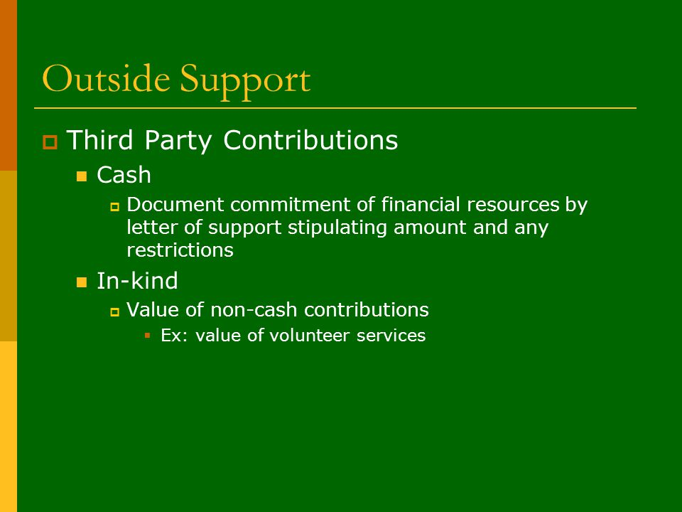 Outside Support  Third Party Contributions Cash  Document commitment of financial resources by letter of support stipulating amount and any restrictions In-kind  Value of non-cash contributions  Ex: value of volunteer services