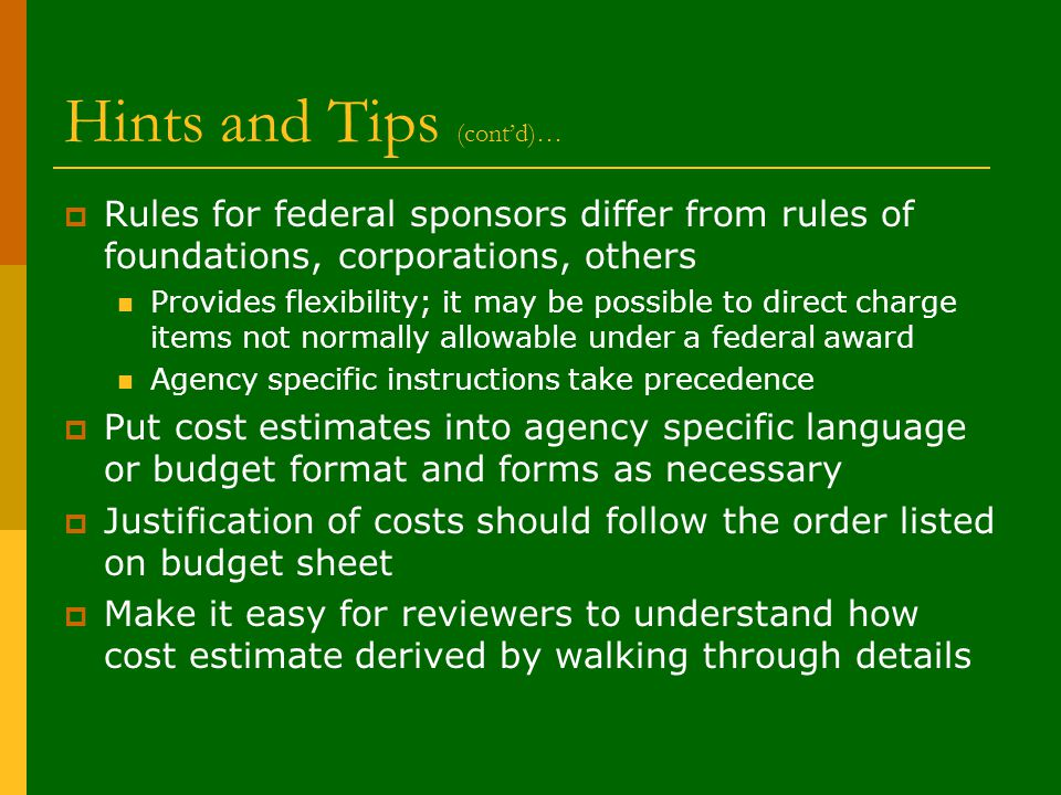 Hints and Tips (cont'd)…  Rules for federal sponsors differ from rules of foundations, corporations, others Provides flexibility; it may be possible to direct charge items not normally allowable under a federal award Agency specific instructions take precedence  Put cost estimates into agency specific language or budget format and forms as necessary  Justification of costs should follow the order listed on budget sheet  Make it easy for reviewers to understand how cost estimate derived by walking through details