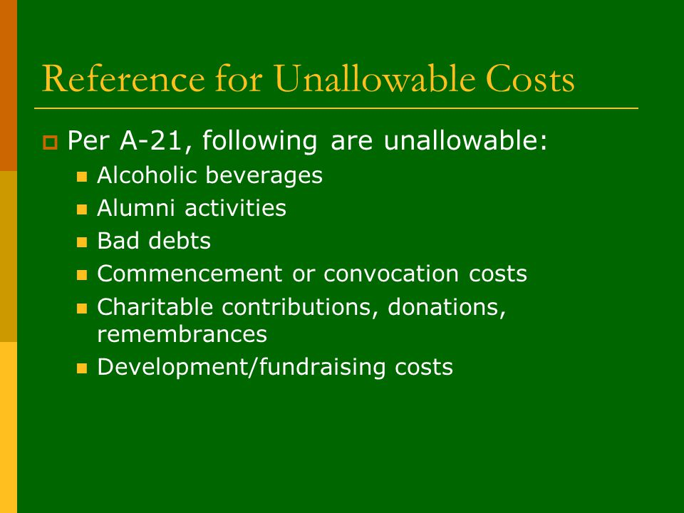 Reference for Unallowable Costs  Per A-21, following are unallowable: Alcoholic beverages Alumni activities Bad debts Commencement or convocation costs Charitable contributions, donations, remembrances Development/fundraising costs